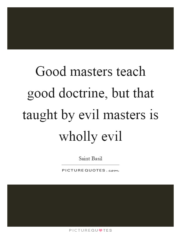 Good masters teach good doctrine, but that taught by evil masters is wholly evil Picture Quote #1