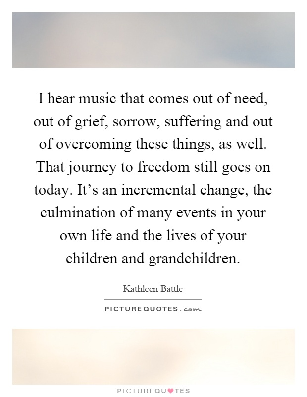 I hear music that comes out of need, out of grief, sorrow, suffering and out of overcoming these things, as well. That journey to freedom still goes on today. It's an incremental change, the culmination of many events in your own life and the lives of your children and grandchildren Picture Quote #1