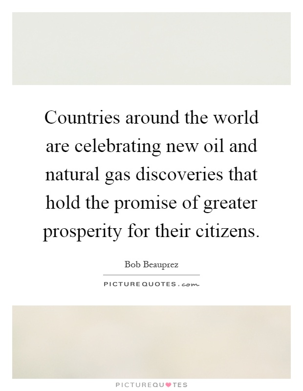 Countries around the world are celebrating new oil and natural gas discoveries that hold the promise of greater prosperity for their citizens Picture Quote #1