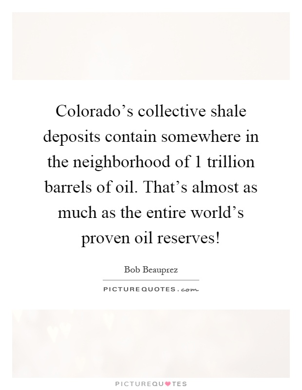 Colorado's collective shale deposits contain somewhere in the neighborhood of 1 trillion barrels of oil. That's almost as much as the entire world's proven oil reserves! Picture Quote #1