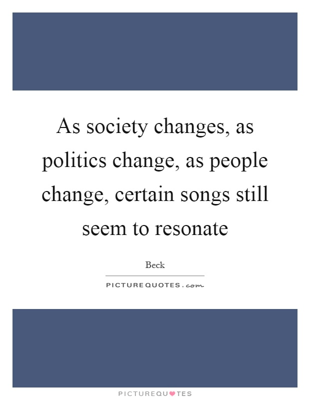 As society changes, as politics change, as people change, certain songs still seem to resonate Picture Quote #1