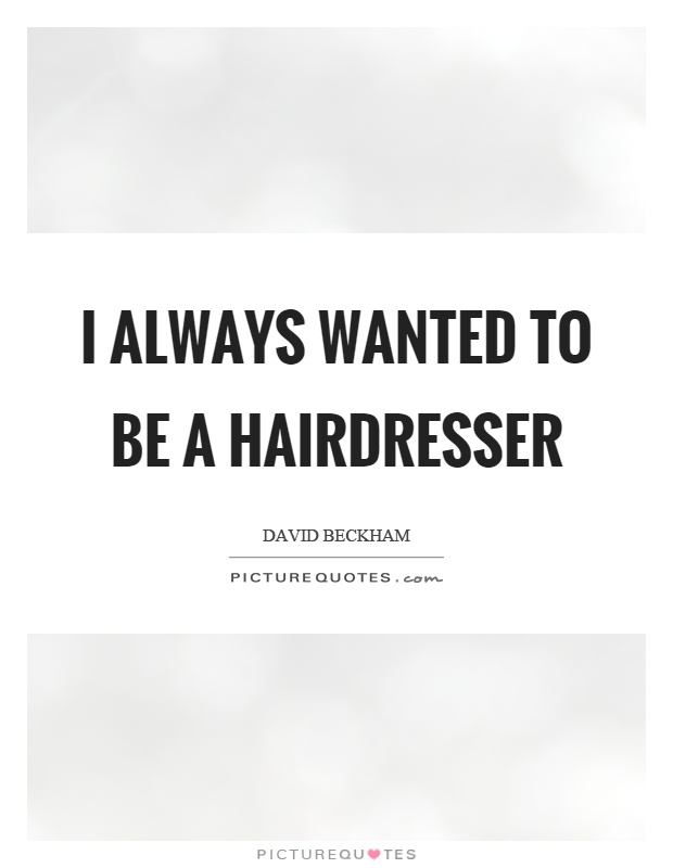 I always wanted to be a hairdresser Picture Quote #1