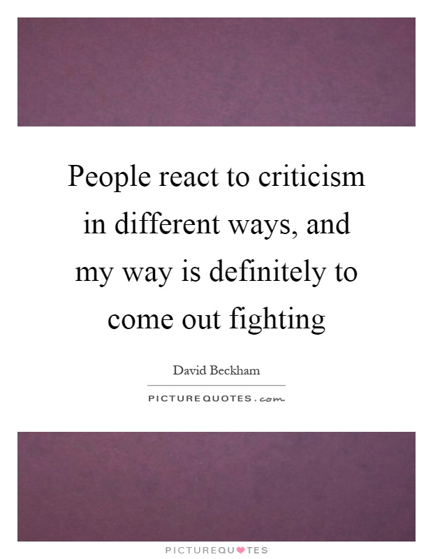 People react to criticism in different ways, and my way is definitely to come out fighting Picture Quote #1