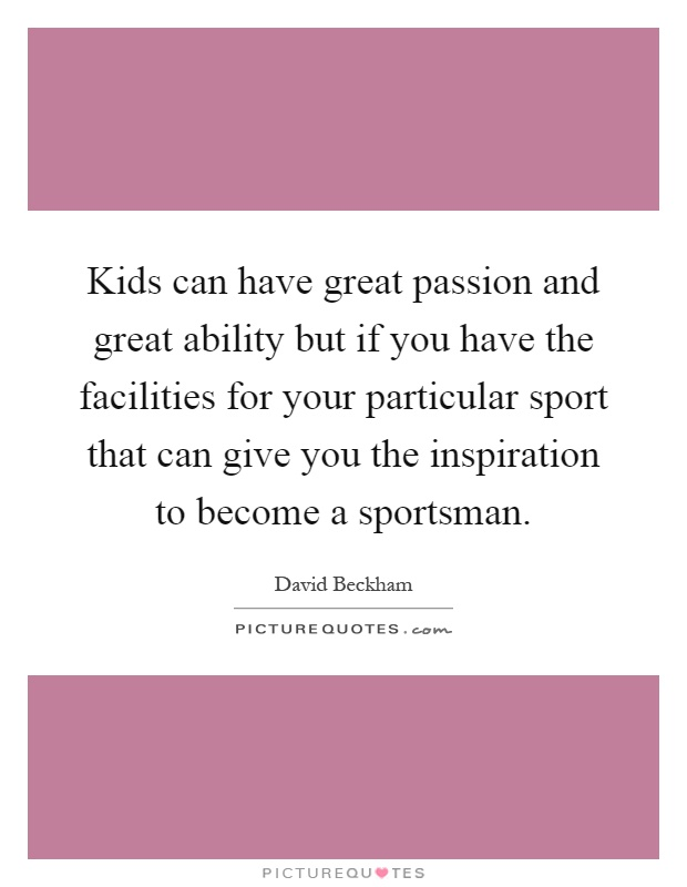 Kids can have great passion and great ability but if you have the facilities for your particular sport that can give you the inspiration to become a sportsman Picture Quote #1