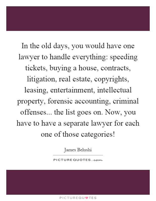 In the old days, you would have one lawyer to handle everything: speeding tickets, buying a house, contracts, litigation, real estate, copyrights, leasing, entertainment, intellectual property, forensic accounting, criminal offenses... the list goes on. Now, you have to have a separate lawyer for each one of those categories! Picture Quote #1