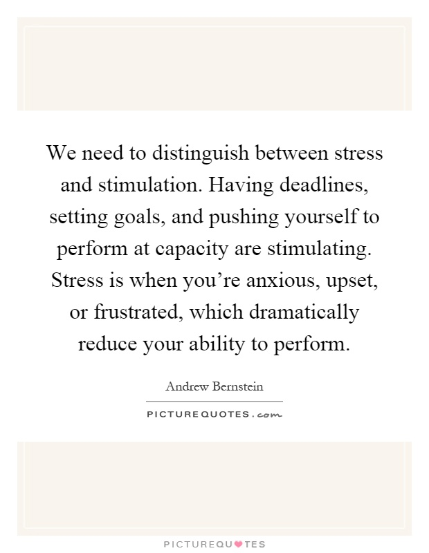 We need to distinguish between stress and stimulation. Having deadlines, setting goals, and pushing yourself to perform at capacity are stimulating. Stress is when you're anxious, upset, or frustrated, which dramatically reduce your ability to perform Picture Quote #1