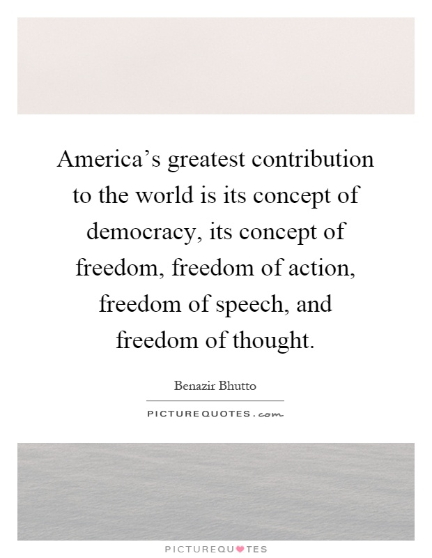 America's greatest contribution to the world is its concept of democracy, its concept of freedom, freedom of action, freedom of speech, and freedom of thought Picture Quote #1