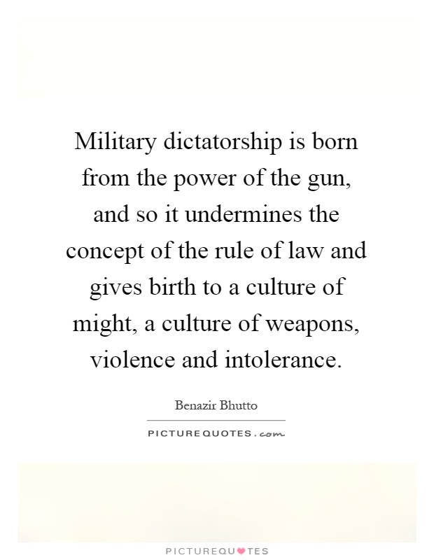 Military dictatorship is born from the power of the gun, and so it undermines the concept of the rule of law and gives birth to a culture of might, a culture of weapons, violence and intolerance Picture Quote #1