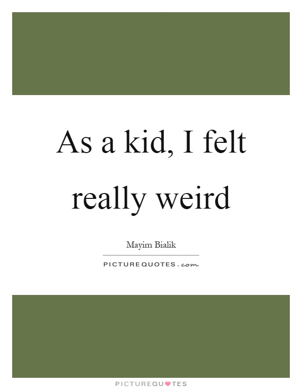 As a kid, I felt really weird Picture Quote #1