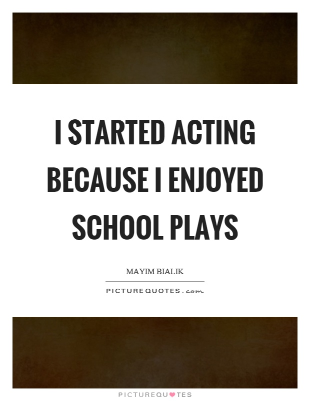 I started acting because I enjoyed school plays Picture Quote #1