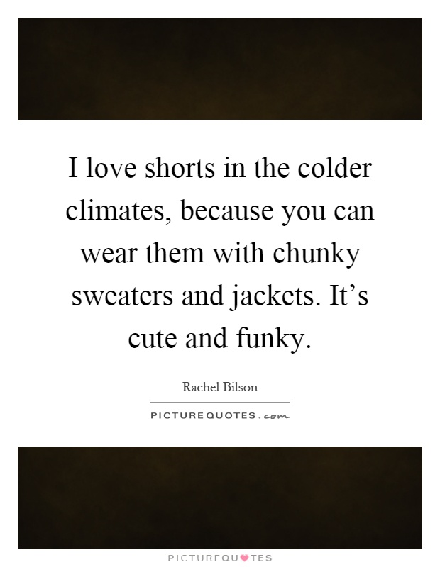 I love shorts in the colder climates, because you can wear them with chunky sweaters and jackets. It's cute and funky Picture Quote #1
