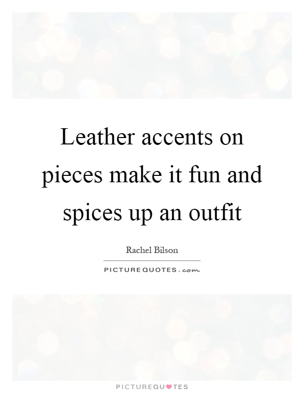 Leather accents on pieces make it fun and spices up an outfit Picture Quote #1