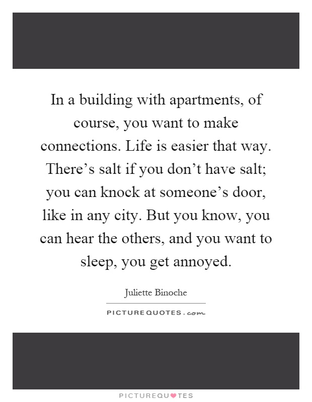 In a building with apartments, of course, you want to make connections. Life is easier that way. There's salt if you don't have salt; you can knock at someone's door, like in any city. But you know, you can hear the others, and you want to sleep, you get annoyed Picture Quote #1