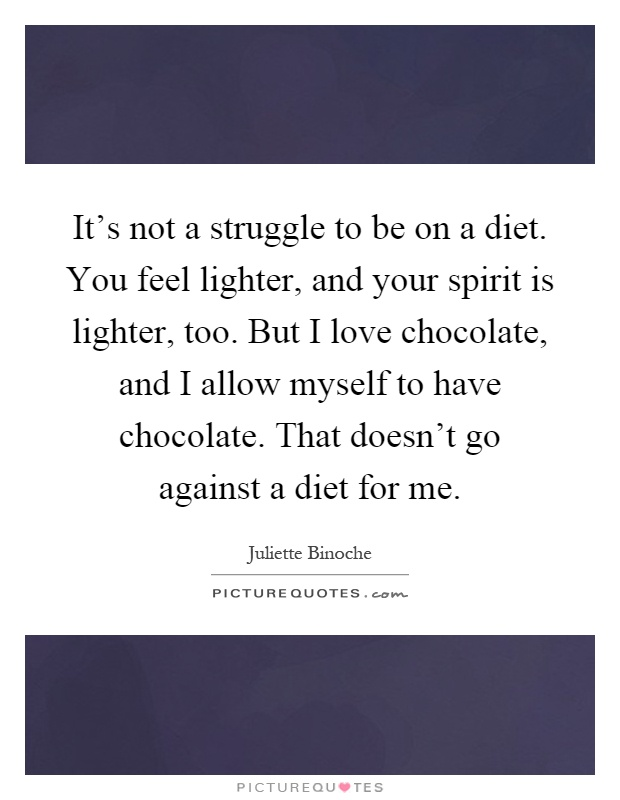 It's not a struggle to be on a diet. You feel lighter, and your spirit is lighter, too. But I love chocolate, and I allow myself to have chocolate. That doesn't go against a diet for me Picture Quote #1
