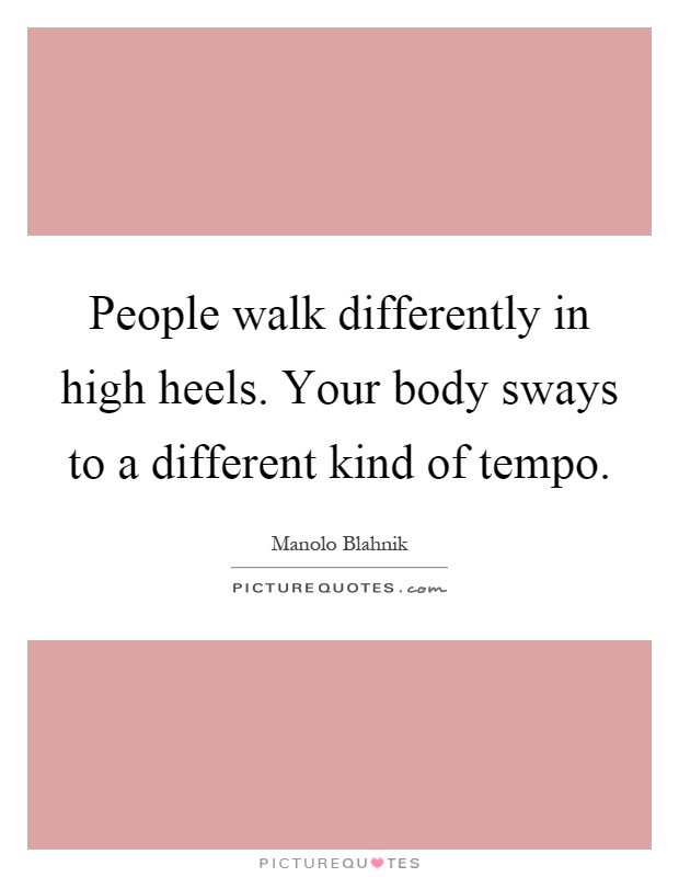 People walk differently in high heels. Your body sways to a different kind of tempo Picture Quote #1