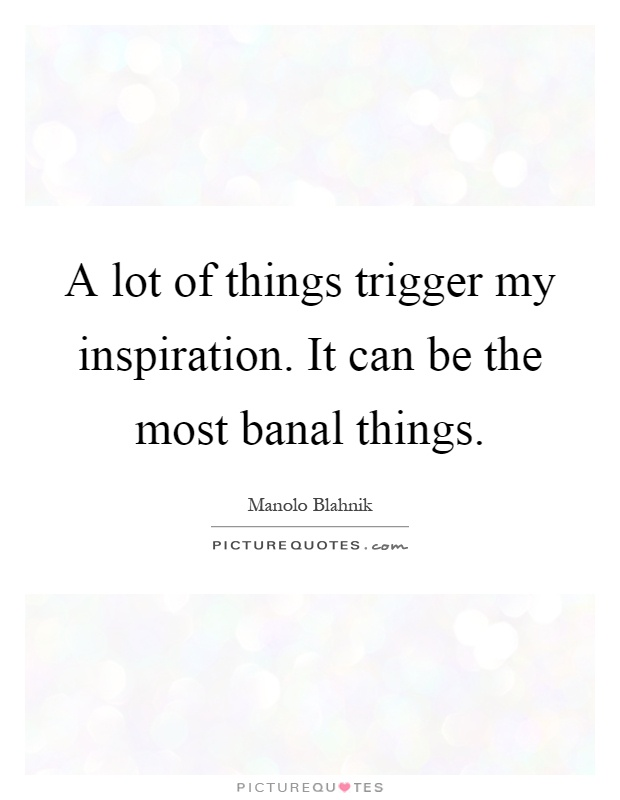 A lot of things trigger my inspiration. It can be the most banal things Picture Quote #1