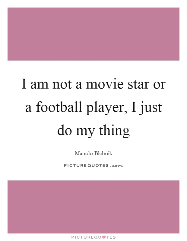 I am not a movie star or a football player, I just do my thing Picture Quote #1