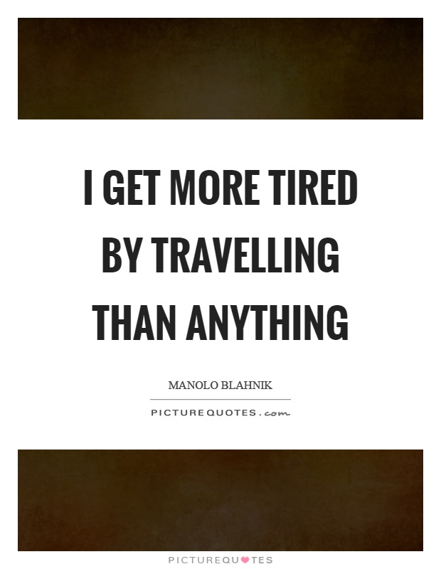 I get more tired by travelling than anything Picture Quote #1