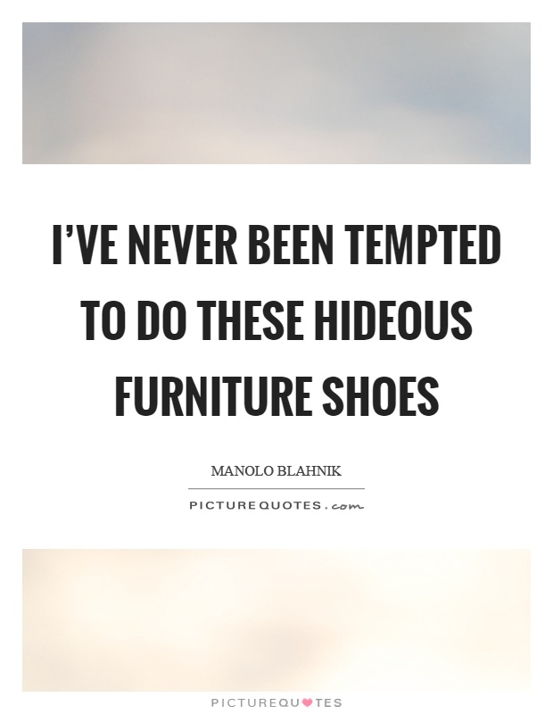 I've never been tempted to do these hideous furniture shoes Picture Quote #1
