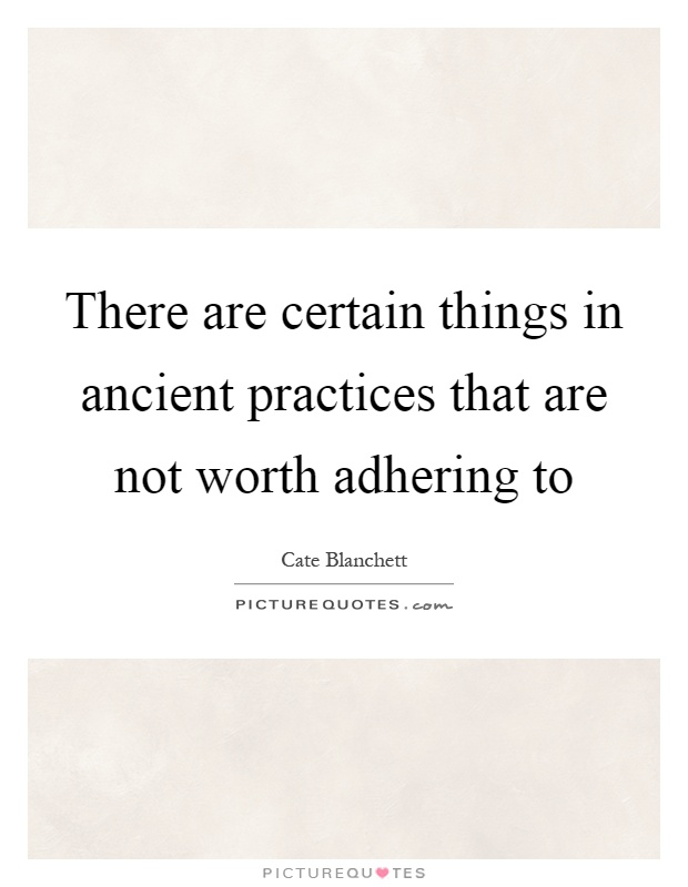There are certain things in ancient practices that are not worth adhering to Picture Quote #1