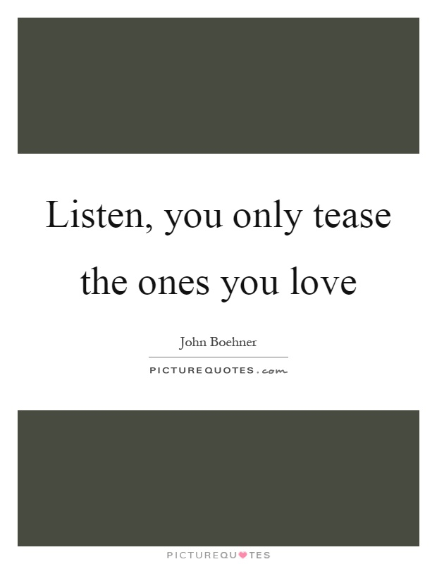 Listen, you only tease the ones you love   Picture Quotes