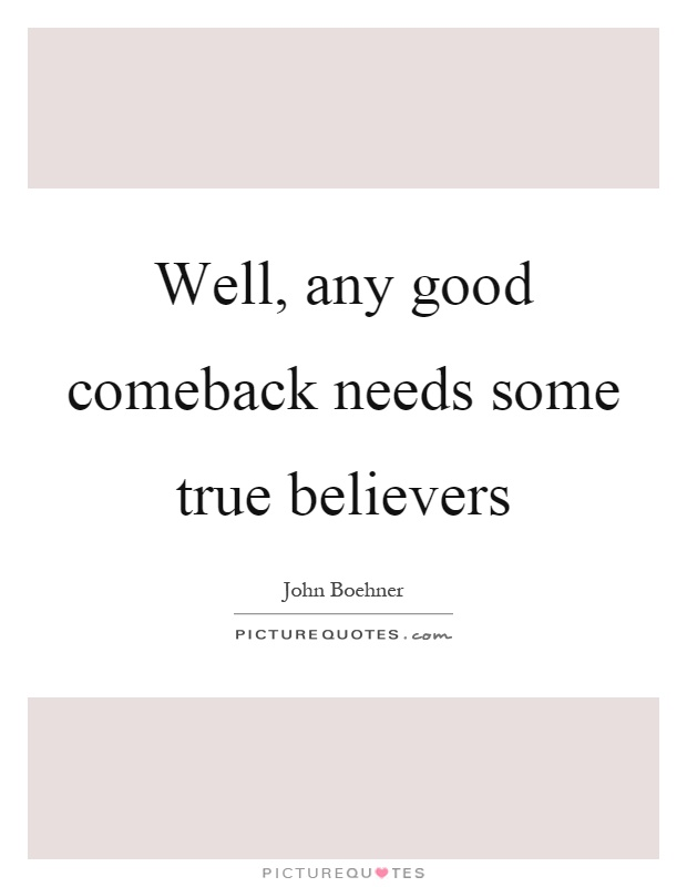 Well, any good comeback needs some true believers Picture Quote #1