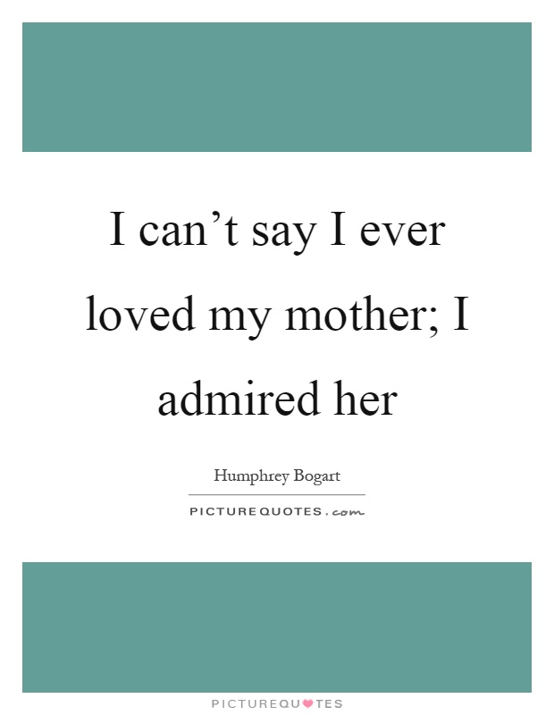 I can't say I ever loved my mother; I admired her Picture Quote #1