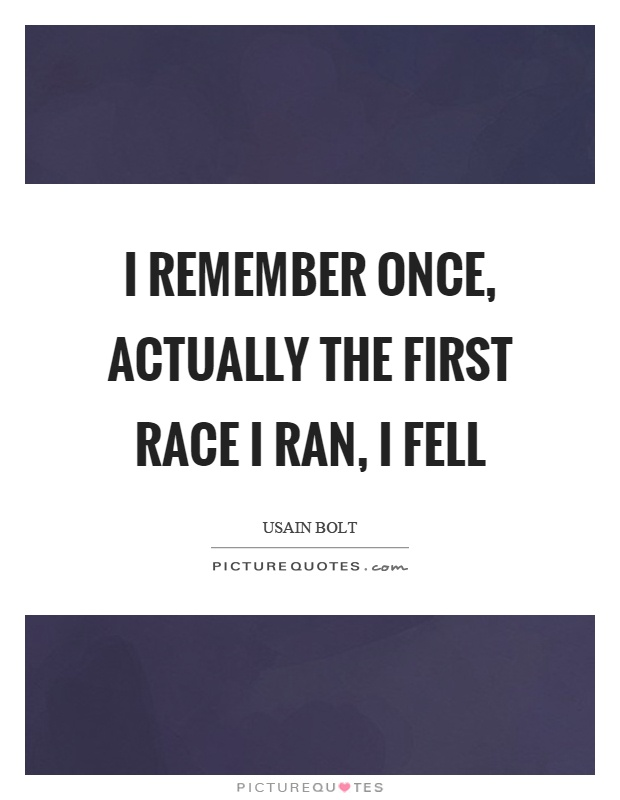 I remember once, actually the first race I ran, I fell Picture Quote #1