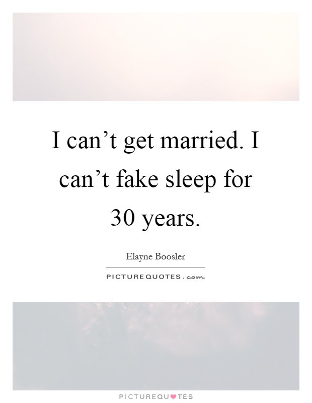 I can't get married. I can't fake sleep for 30 years Picture Quote #1