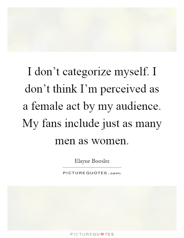 I don't categorize myself. I don't think I'm perceived as a female act by my audience. My fans include just as many men as women Picture Quote #1