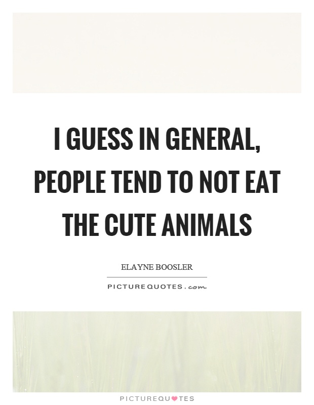 I guess in general, people tend to not eat the cute animals Picture Quote #1