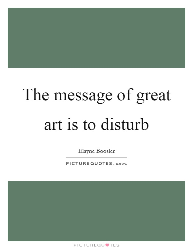 The message of great art is to disturb Picture Quote #1