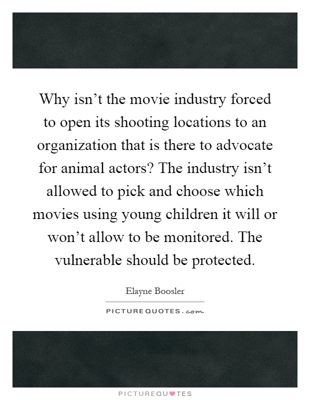 Why isn't the movie industry forced to open its shooting locations to an organization that is there to advocate for animal actors? The industry isn't allowed to pick and choose which movies using young children it will or won't allow to be monitored. The vulnerable should be protected Picture Quote #1