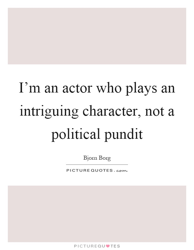 I'm an actor who plays an intriguing character, not a political pundit Picture Quote #1