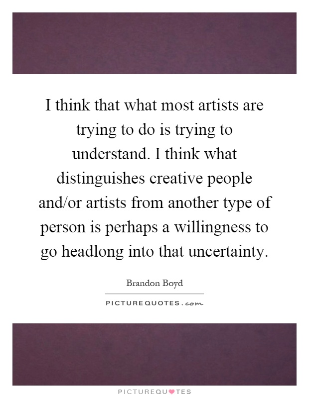 I think that what most artists are trying to do is trying to understand. I think what distinguishes creative people and/or artists from another type of person is perhaps a willingness to go headlong into that uncertainty Picture Quote #1