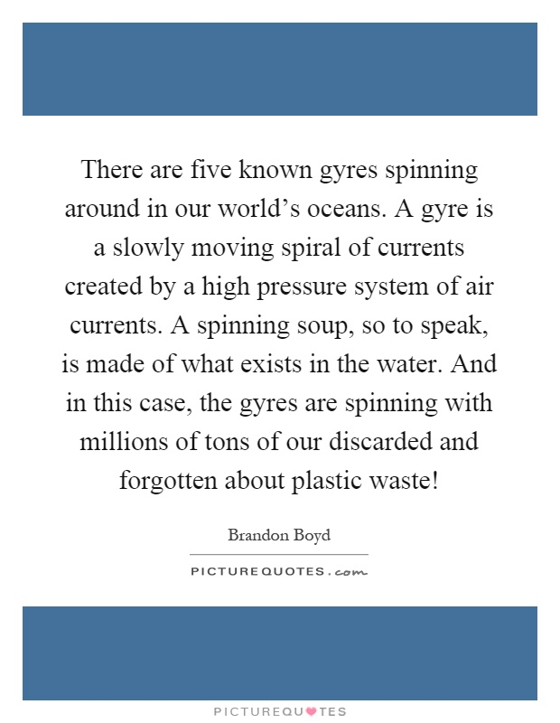 There are five known gyres spinning around in our world's oceans. A gyre is a slowly moving spiral of currents created by a high pressure system of air currents. A spinning soup, so to speak, is made of what exists in the water. And in this case, the gyres are spinning with millions of tons of our discarded and forgotten about plastic waste! Picture Quote #1