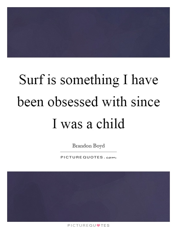 Surf is something I have been obsessed with since I was a child Picture Quote #1