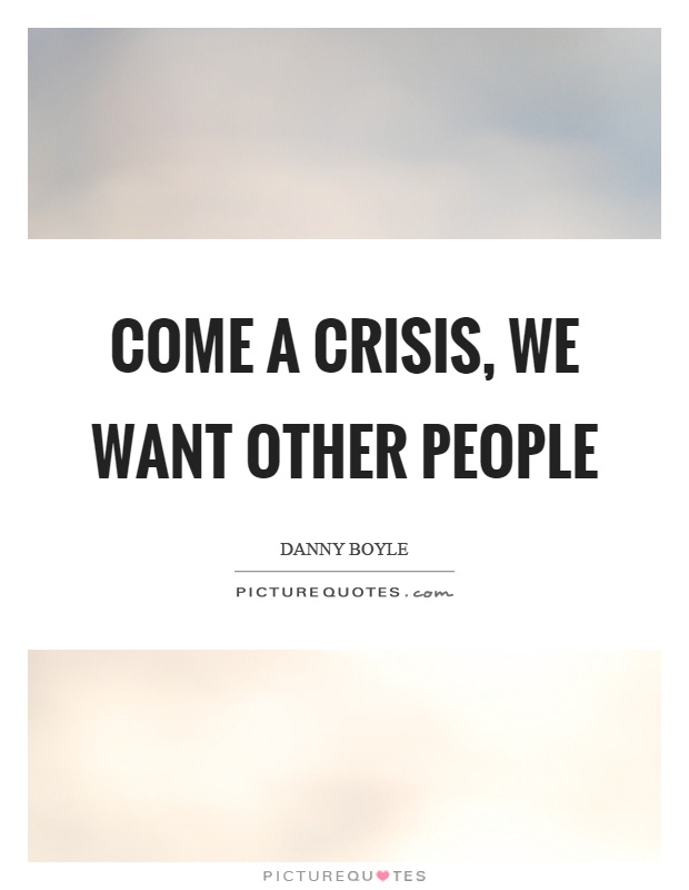 Come a crisis, we want other people Picture Quote #1