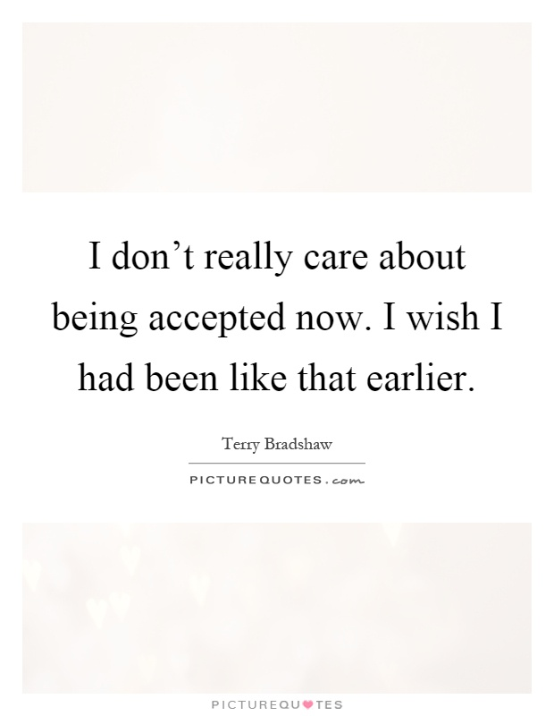 I don't really care about being accepted now. I wish I had been like that earlier Picture Quote #1