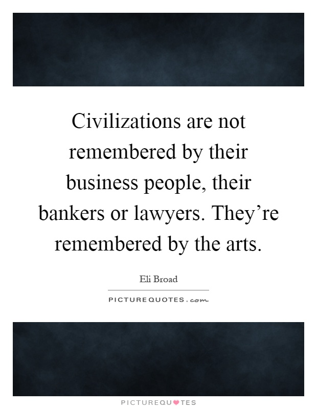 Civilizations are not remembered by their business people, their bankers or lawyers. They're remembered by the arts Picture Quote #1