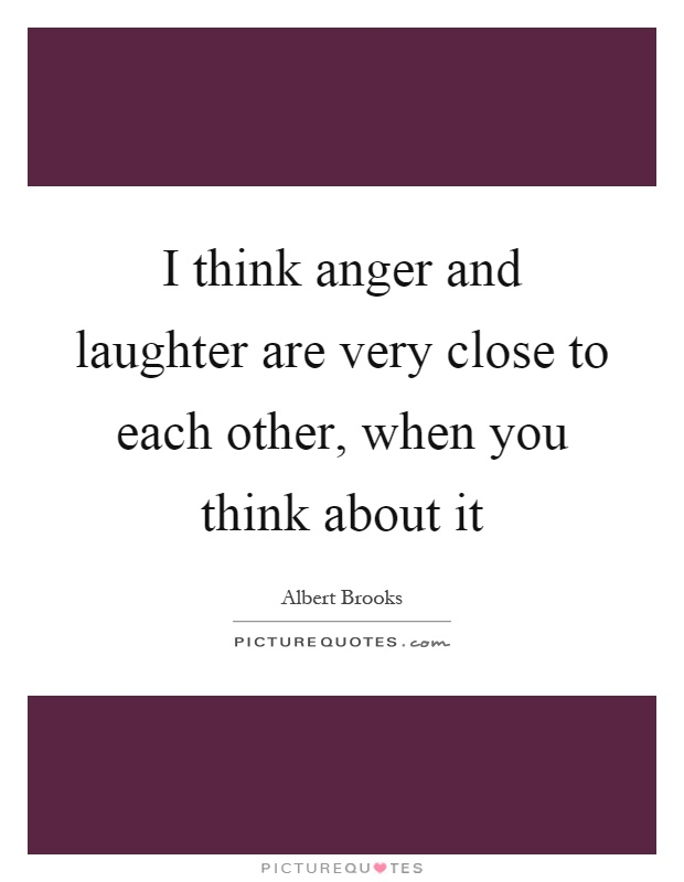 I think anger and laughter are very close to each other, when you think about it Picture Quote #1