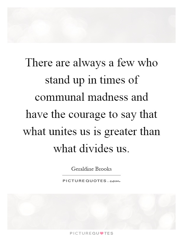 There are always a few who stand up in times of communal madness and have the courage to say that what unites us is greater than what divides us Picture Quote #1