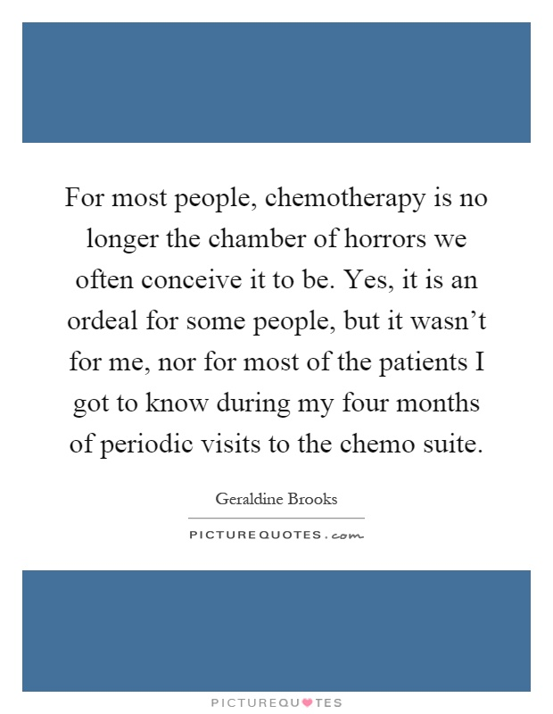 For most people, chemotherapy is no longer the chamber of horrors we often conceive it to be. Yes, it is an ordeal for some people, but it wasn't for me, nor for most of the patients I got to know during my four months of periodic visits to the chemo suite Picture Quote #1