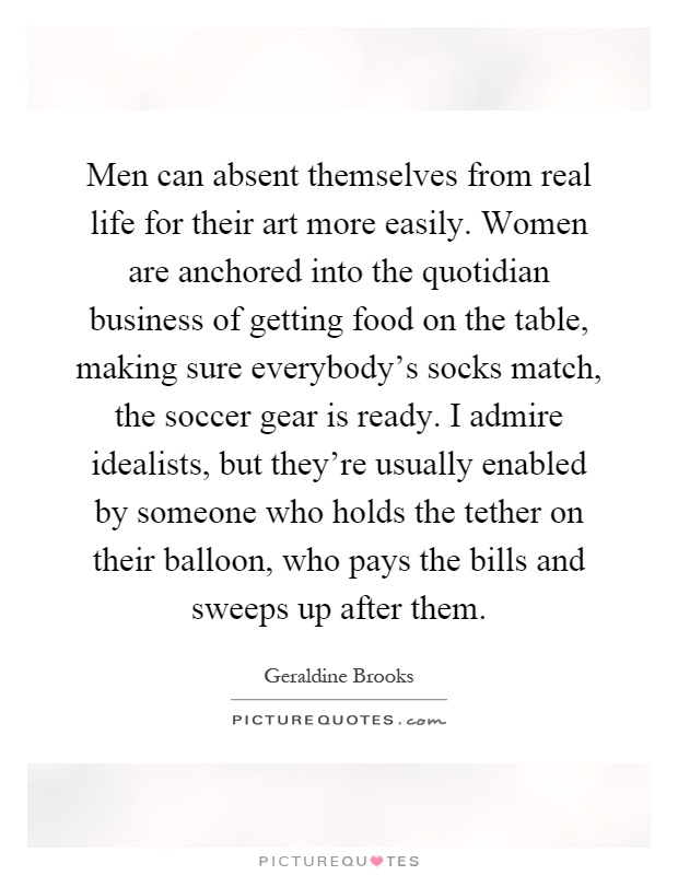 Men can absent themselves from real life for their art more easily. Women are anchored into the quotidian business of getting food on the table, making sure everybody's socks match, the soccer gear is ready. I admire idealists, but they're usually enabled by someone who holds the tether on their balloon, who pays the bills and sweeps up after them Picture Quote #1
