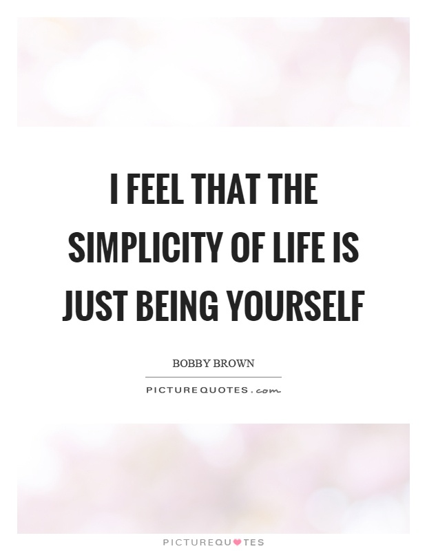 I feel that the simplicity of life is just being yourself Picture Quote #1
