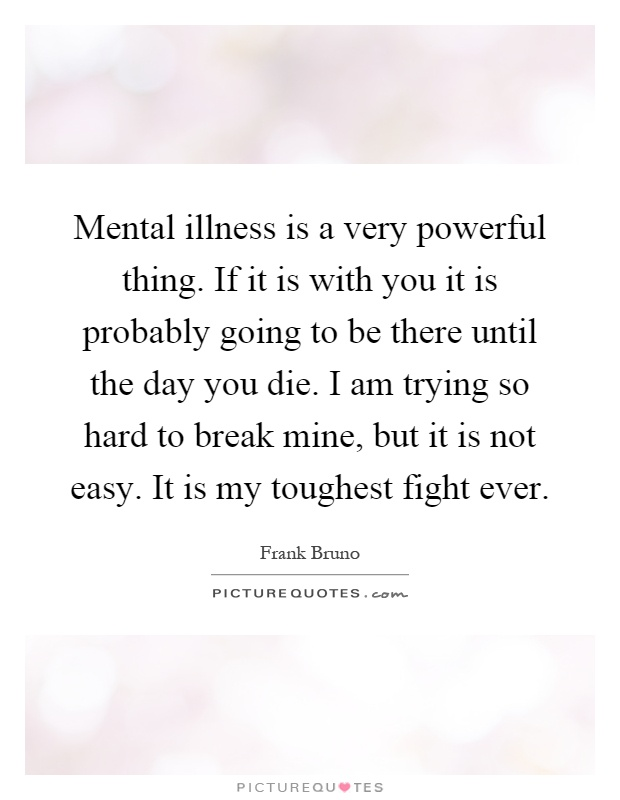 Mental illness is a very powerful thing. If it is with you it is probably going to be there until the day you die. I am trying so hard to break mine, but it is not easy. It is my toughest fight ever Picture Quote #1