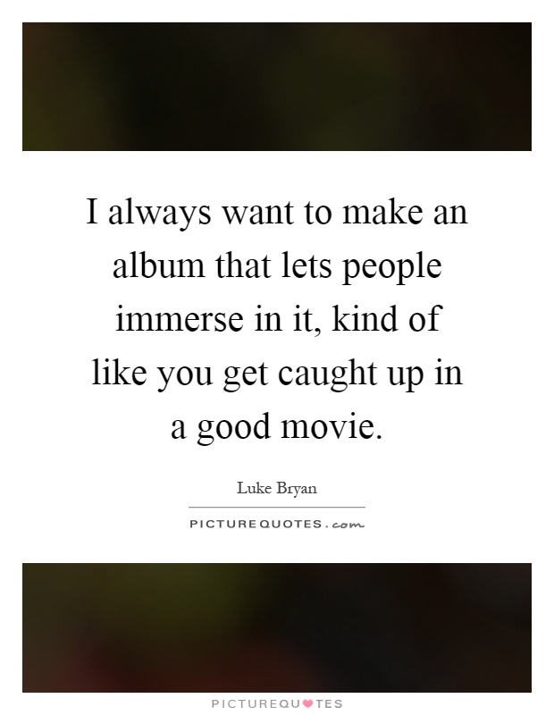 I always want to make an album that lets people immerse in it, kind of like you get caught up in a good movie Picture Quote #1