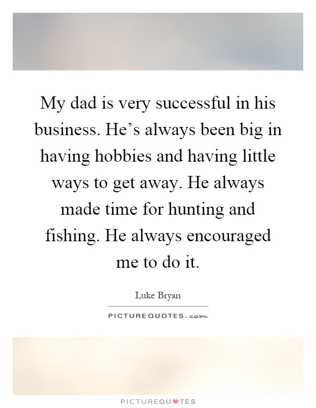 My dad is very successful in his business. He's always been big in having hobbies and having little ways to get away. He always made time for hunting and fishing. He always encouraged me to do it Picture Quote #1