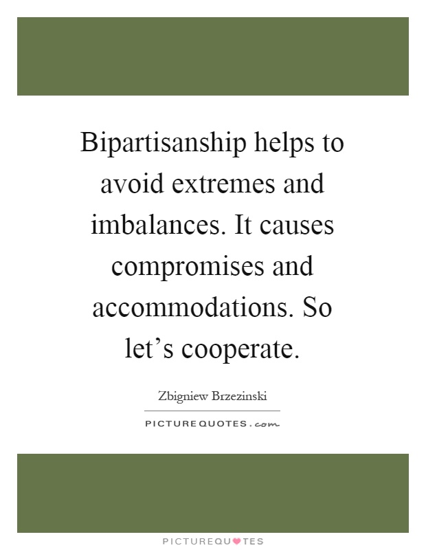 Bipartisanship helps to avoid extremes and imbalances. It causes compromises and accommodations. So let's cooperate Picture Quote #1
