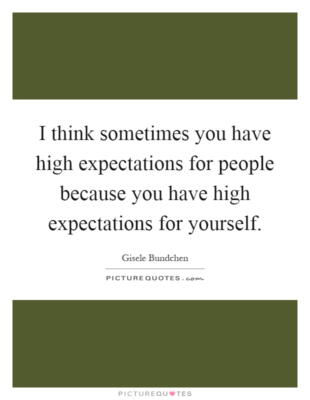 I think sometimes you have high expectations for people because you have high expectations for yourself Picture Quote #1